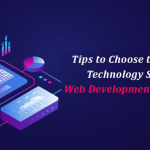 Tips to Choose Right Technology Stack For Web Development Project