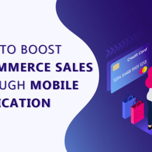 How to Boost E-Commerce Sales through Mobile Application